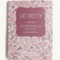 Eat Pretty: Nutrition For Beauty Inside And Out
