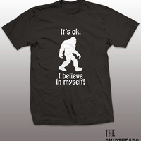 It's OK I Believe In Myself Shirt -  bigfoot tee, tshirt, mens womens gift, sasquatch funny tee, instagram, tumblr tops, hipster fashion