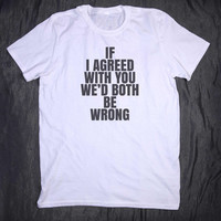 If I Agree With You We'd Both Be Wrong Slogan Tee Funny Sarcastic Sarcasm Sassy Tumblr Top T-shirt