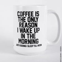 Coffee Is The Only Reason I Wake Up In The Morning. Just Kidding I Sleep Till Noon - 11 oz or 15 oz Coffee and Tea Mug.Printed on Both Sides
