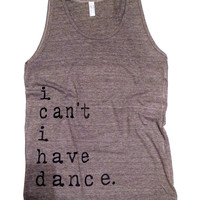 i CAN'T i HAVE DANCE -  Oversized Boyfriend Tank Top  Small or Medium Choose from 3 Colors