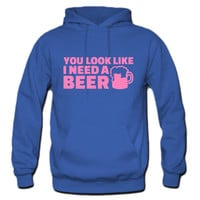 You look like I need a beer Hoodie