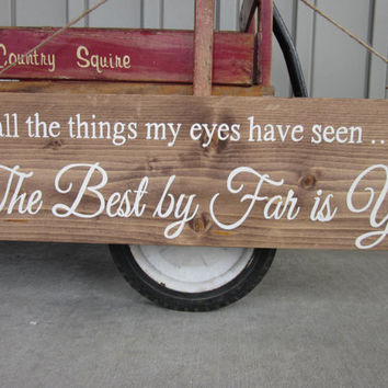 "Wedding Wood sign - ""Of all the things my eyes have seen, The Best by Far is You""  Hand painted Sign - Rustic, Country Wedding Decor, Gift"