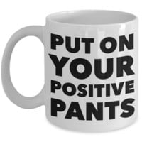 Inspirational Positivity Gifts for Women & Men Put On Your Positive Pants Funny Mug Ceramic Coffee Cup