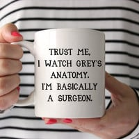 Trust Me, I Watch Grey's Anatomy, I'm Basically a Surgeon Mug | Funny Mugs | Cute Mugs | 11 oz and bigger 15 oz mug available