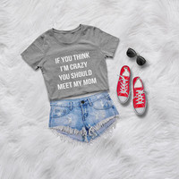 If you think I'm crazy you should meet my mom funny t shirts womens graphic tees instagram tumblr sarcasm shirt womens gift for best friend