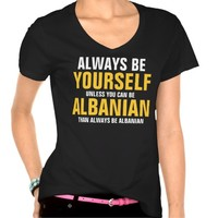 Always be yourself unless you can be Albanian T Shirt