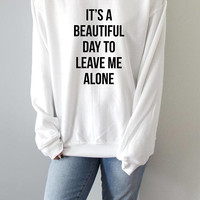 it's a beautiful day to leave me alone  Sweatshirt fashion funny quote sarcastic humor ladies cute sassy