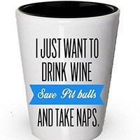 I just want to drink wine save pit bull and take naps- Wine shot glass for pit bull lover