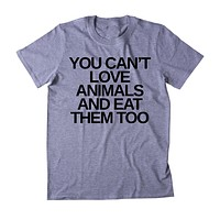 You Can't Love Animals And Eat Them Too Shirt Animal Right Activist Vegan Vegetarian Plant Based Diet Clothing Tumblr T-shirt