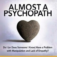 Almost a Psychopath: Do I (or Does Someone I Know) Have a Problem with Manipulation and Lack of Empathy? (The Almost Effect Series)