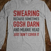 SWEARING BECAUSE SOMETIMES GOSH DARN AND MEANIE HEAD JUST DONT COVER IT. SHIRT (IDA221225)