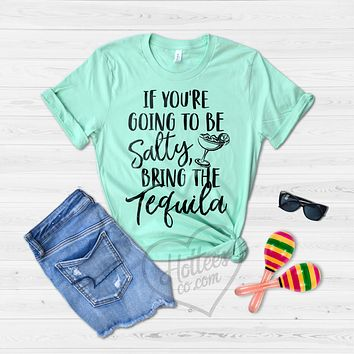 If You're Going to be Salty, Bring the Tequila Shirt