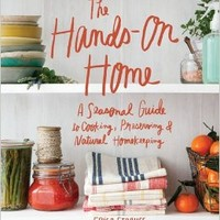 The Hands-On Home: A Seasonal Guide to Cooking, Preserving & Natural Homekeeping Hardcover – September 29, 2015