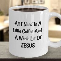 Religious, Inspirational Coffee Mug, Birthday Or Holiday Gift For Clergy, All I Need Is A Little Coffee And A Whole Lot Of Jesus Coffee Mug