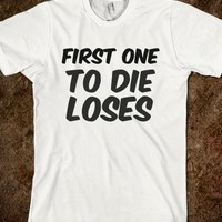 FIRST ONE TO DIE LOSES