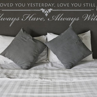 Loved you yesterday, love you still, always have, always will Vinyl Wall Decal (Interior & Exterior Available) Love Quotes, Bedroom Decor