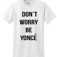 Don't Worry Be Yonce' Shirt