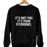 It's not you it's your eyebrows sweatshirt black crewneck for womens girls jumper funny saying fashion tumblr