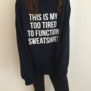 This is my too tired to function sweatshirt Navy crewneck for girls womens fangirls jumper funny saying fashion lazy