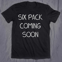Six Pack Coming Soon Tumblr Slogan Funny Work Out Running Fitness Training Tee T-shirt