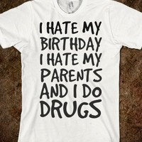 I hate my birthday i hate my parents and i do drugs-White T-Shirt