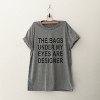 The bags under my eyes are designer T-Shirt womens gifts womens girls tumblr hipster band merch fangirls teens girl gift present blogger