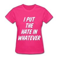 I Put The Hate In Whatever T-Shirt