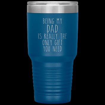 Funny Dad Gift Being My Dad is Really the Only Gift You Need Tumbler Travel Coffee Cup 30oz BPA Free