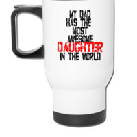 MY DAD HAS THE MOST AWESOME DAUGHTER IN THE WORLD - Travel Mug