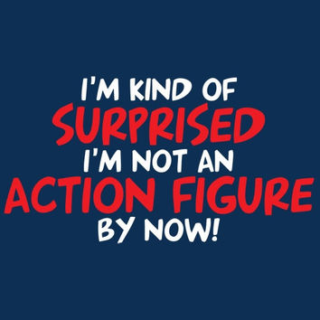 Im Kind Of Surprised im Not an Action Figure Tshirt. Great Printed Tshirt For Ladies Mens Style All Sizes And Colors Great Ideas For Xmas.