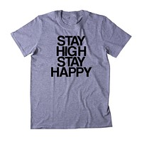 Stay High Stay Happy Shirt Funny Hippie Weed Stoner Marijuana Smoker Mary Jane Blunt Blazing 420 Pot Tumblr T-shirt