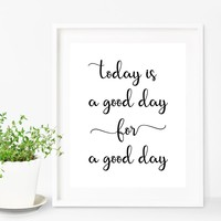 Today Is A Good Day For A Good Day Print
