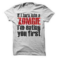 Zombie Tshirt Funny If I Turn Into A Zombie Im Eating You First Tee  Shirts Mens Womens Unisex Shirts