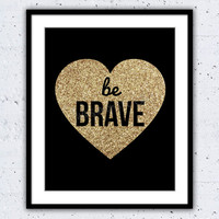 Wall Decor - Home Decor - Be Brave Print - Be Brave Gold - Be Brave Sign - Heart of Gold Print - Gold Glitter - Motivational Quote -Be Brave