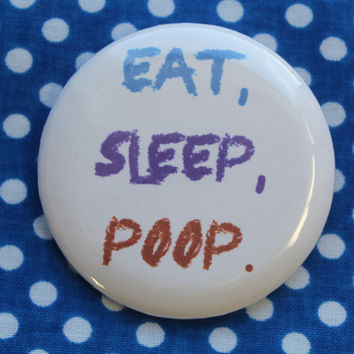 Eat, Sleep, Poop. - 2.25 inch pinback button badge
