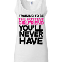 Funny T Shirt - Training To Be The Hottest Girlfriend You'll Never Have - Crossfit Workout Clothes
