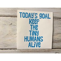 Today's Goal Keep the tiny humans alive vinyl decal