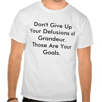 Don't Give Up Your Delusions of Grandeur.Those ...