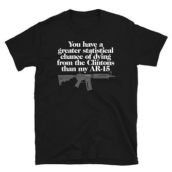 You Have A Greater Statistical Chance of Dying from the Clintons than my AR-15 T-shirt