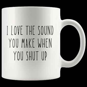 I Love The Sound You Make When You Shut Up Coffee Mug, Sarcastic Quote Cup, Funny Coffee Mug, Gift for Coworker, Best Friend Gift