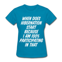 When Does Hibernation Start Because I Am 100% Participating In That Women's T-Shirt