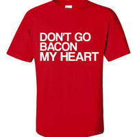 Funny Bacon T Shirt Don't Go Bacon My Heart Funny Bacon Lovers Gift Great Shirt for those Who LOVE Bacon & Who Doesn't Get It Here Hot Gift