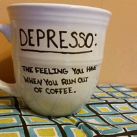 Coffee/Tea/Cup/Mug/Custom/Personalized/Funny/Depresso: The feeling you have when you run out of coffee/Dishwasher safe