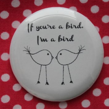 If you're a bird, I'm a bird - 2.25 inch pinback button badge