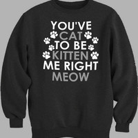 You Kitten Me Right Meow Sweater for Mens Sweater and Womens Sweater ***
