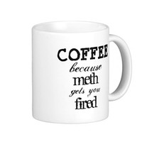 Funny Hilarious Coffee Because Meth Gets You Fired Classic White Coffee Mug