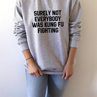 Surely Not Everybody Was Kung Fu Fighting  Sweatshirt fashion womens cute sassy funny quotes crewneck trendy jumper sarcastic