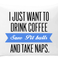 I just want to drink coffee, save Pit Bulls, and take naps - pillow case