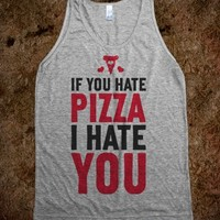 IF YOU HATE PIZZA, I HATE YOU!